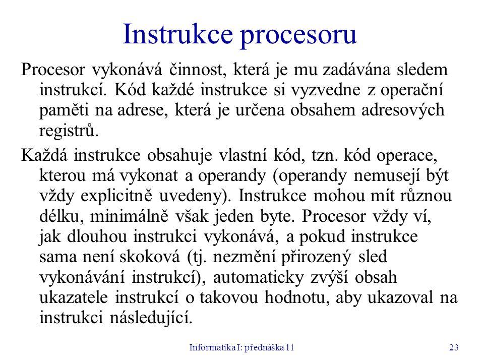 Informatika I: přednáška 1123 Instrukce procesoru Procesor vykonává činnost, která je mu zadávána sledem instrukcí. Kód každé instrukce si vyzvedne z