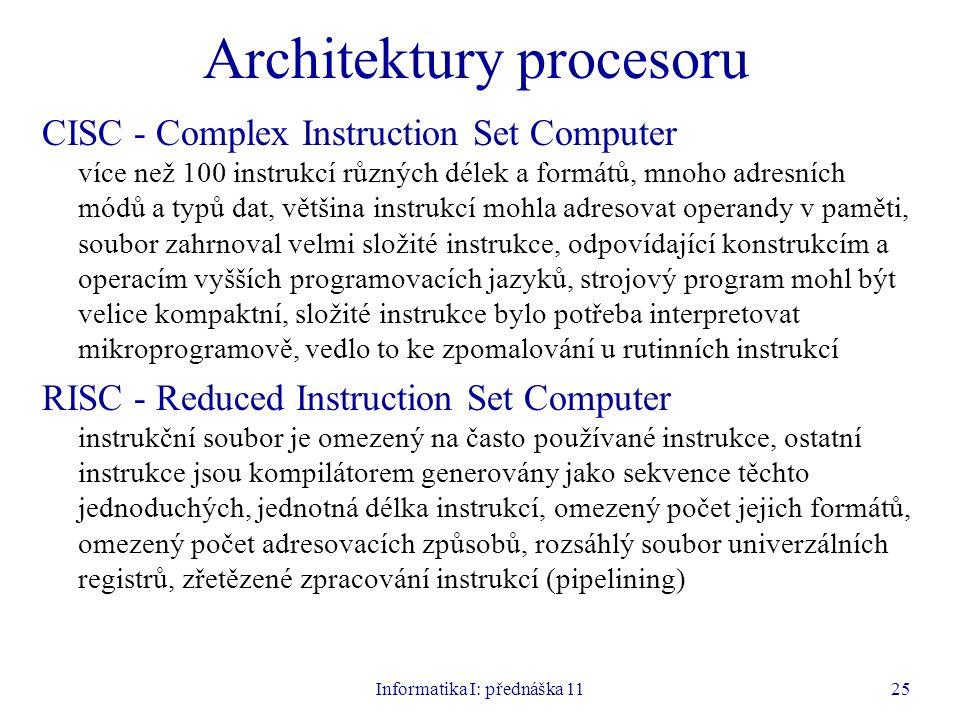 Informatika I: přednáška 1125 Architektury procesoru CISC - Complex Instruction Set Computer více než 100 instrukcí různých délek a formátů, mnoho adr