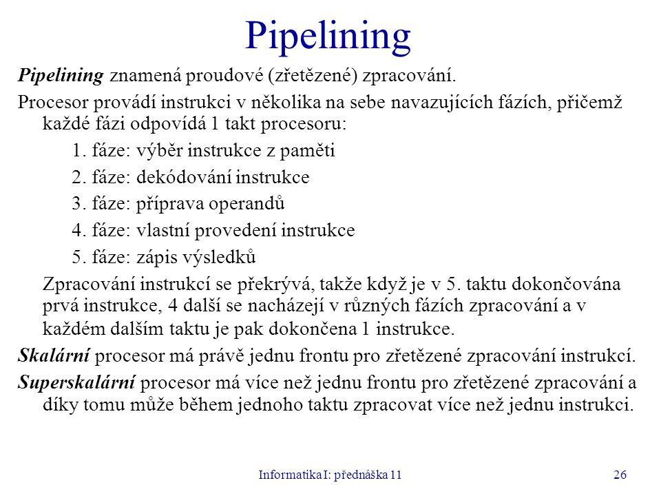 Informatika I: přednáška 1126 Pipelining Pipelining znamená proudové (zřetězené) zpracování. Procesor provádí instrukci v několika na sebe navazujícíc