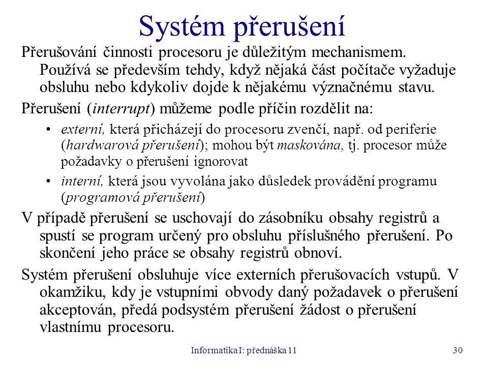 Informatika I: přednáška 1130 Systém přerušení Přerušování činnosti procesoru je důležitým mechanismem. Používá se především tehdy, když nějaká část p