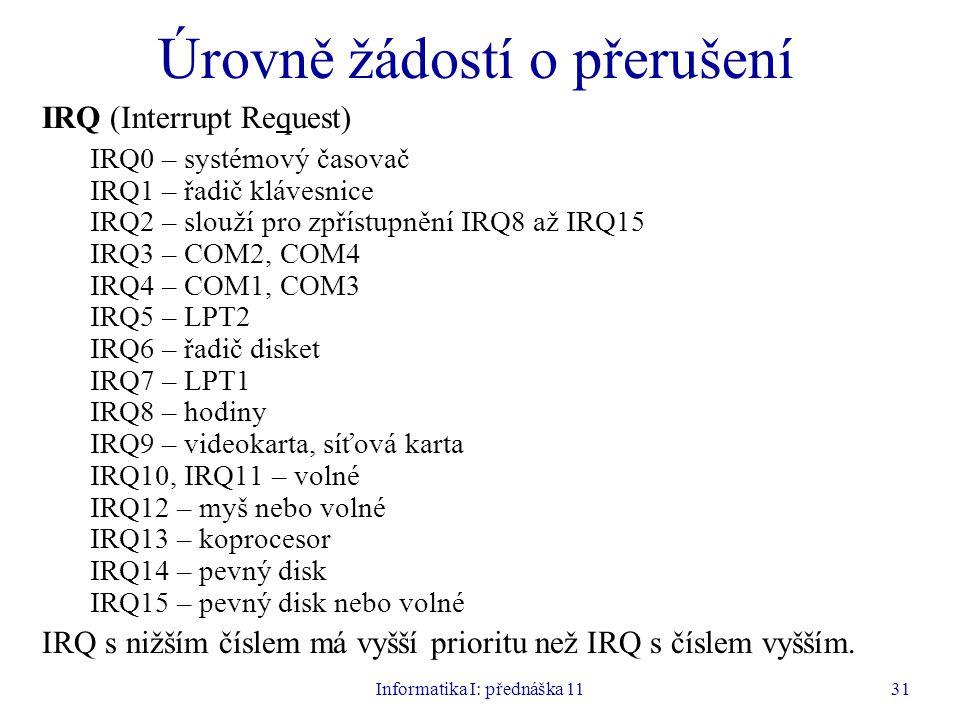 Informatika I: přednáška 1131 Úrovně žádostí o přerušení IRQ (Interrupt Request) IRQ0 – systémový časovač IRQ1 – řadič klávesnice IRQ2 – slouží pro zp