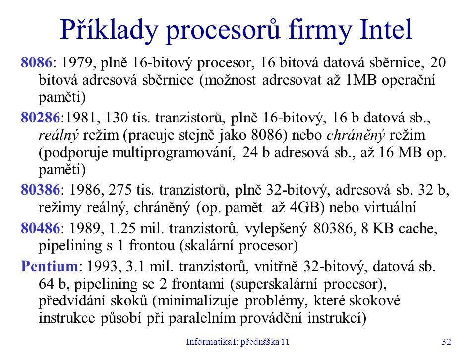 Informatika I: přednáška 1132 Příklady procesorů firmy Intel 8086: 1979, plně 16-bitový procesor, 16 bitová datová sběrnice, 20 bitová adresová sběrni