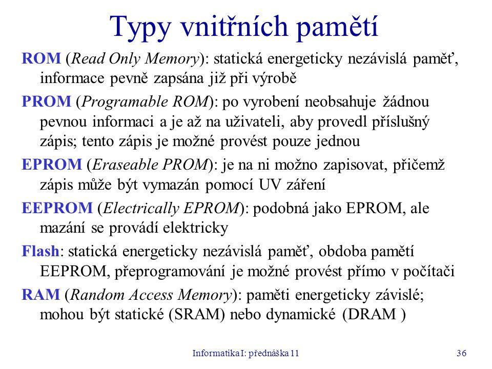 Informatika I: přednáška 1136 Typy vnitřních pamětí ROM (Read Only Memory): statická energeticky nezávislá paměť, informace pevně zapsána již při výro