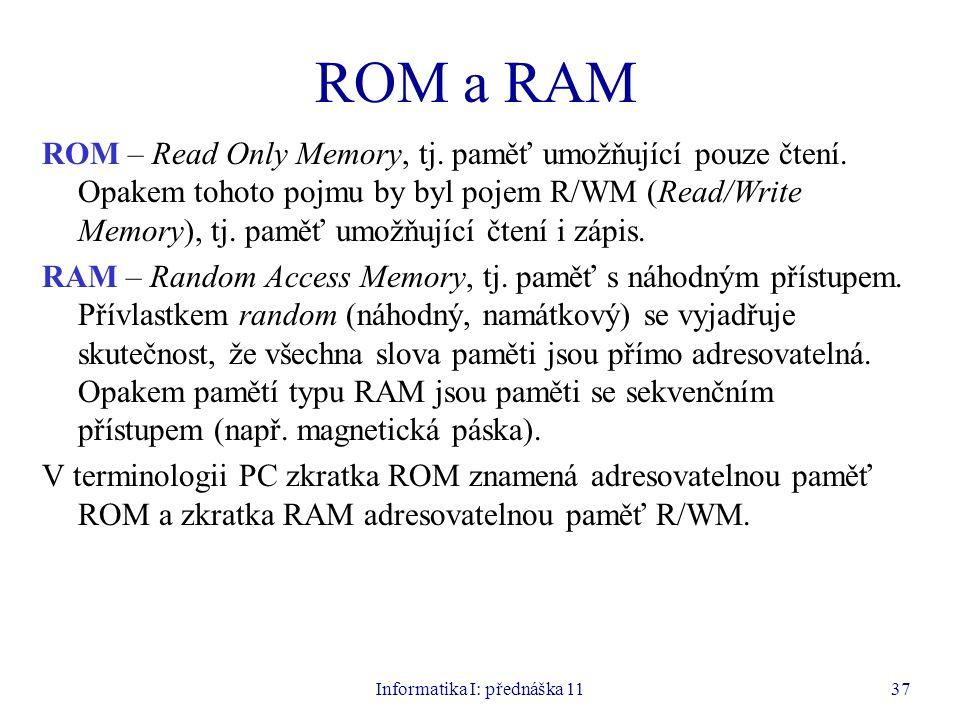 Informatika I: přednáška 1137 ROM a RAM ROM – Read Only Memory, tj. paměť umožňující pouze čtení. Opakem tohoto pojmu by byl pojem R/WM (Read/Write Me