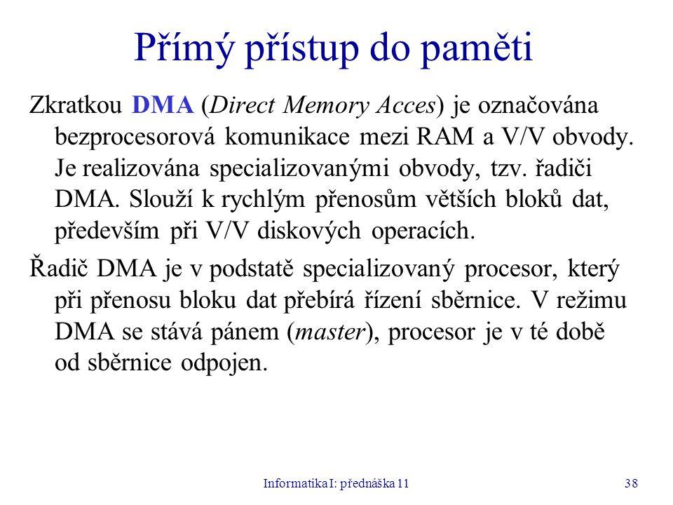 Informatika I: přednáška 1138 Přímý přístup do paměti Zkratkou DMA (Direct Memory Acces) je označována bezprocesorová komunikace mezi RAM a V/V obvody