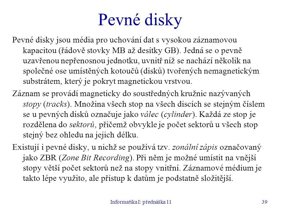 Informatika I: přednáška 1139 Pevné disky Pevné disky jsou média pro uchování dat s vysokou záznamovou kapacitou (řádově stovky MB až desítky GB). Jed
