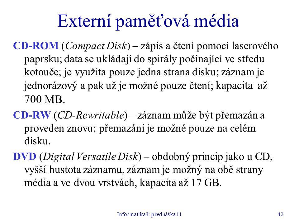 Informatika I: přednáška 1142 Externí paměťová média CD-ROM (Compact Disk) – zápis a čtení pomocí laserového paprsku; data se ukládají do spirály počí
