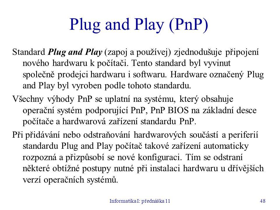 Informatika I: přednáška 1148 Plug and Play (PnP) Standard Plug and Play (zapoj a používej) zjednodušuje připojení nového hardwaru k počítači. Tento s