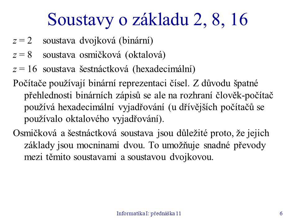Informatika I: přednáška 116 Soustavy o základu 2, 8, 16 z = 2soustava dvojková (binární) z = 8 soustava osmičková (oktalová) z = 16soustava šestnáctk