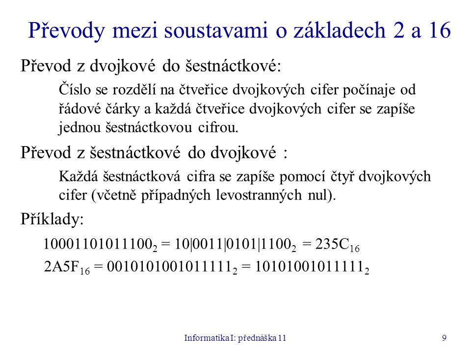 Informatika I: přednáška 119 Převody mezi soustavami o základech 2 a 16 Převod z dvojkové do šestnáctkové: Číslo se rozdělí na čtveřice dvojkových cif