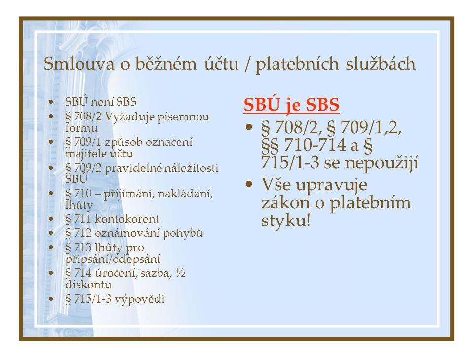 Smlouva o běžném účtu / platebních službách SBÚ není SBS § 708/2 Vyžaduje písemnou formu § 709/1 způsob označení majitele účtu § 709/2 pravidelné náležitosti SBÚ § 710 – přijímání, nakládání, lhůty § 711 kontokorent § 712 oznámování pohybů § 713 lhůty pro připsání/odepsání § 714 úročení, sazba, ½ diskontu § 715/1-3 výpovědi SBÚ je SBS § 708/2, § 709/1,2, §§ 710-714 a § 715/1-3 se nepoužijí Vše upravuje zákon o platebním styku!