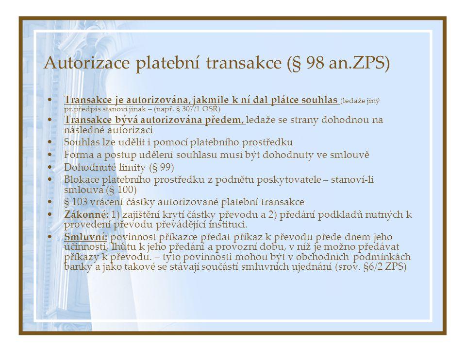 Autorizace platební transakce (§ 98 an.ZPS) Transakce je autorizována, jakmile k ní dal plátce souhlas (ledaže jiný pr.předpis stanoví jinak – (např.