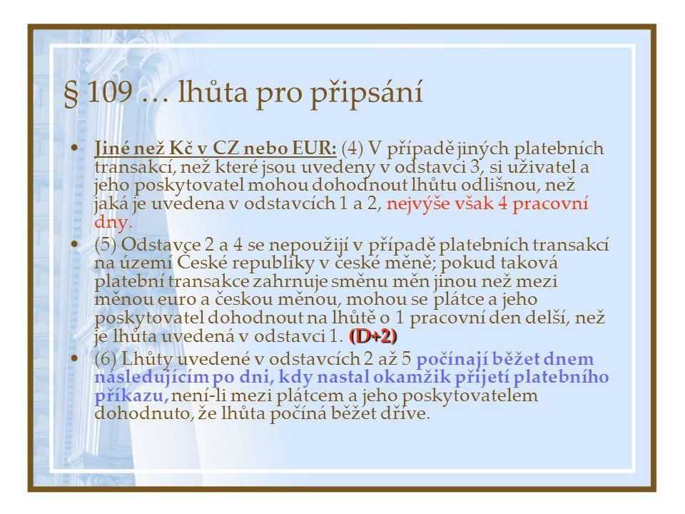 § 109 … lhůta pro připsání Jiné než Kč v CZ nebo EUR: (4) V případě jiných platebních transakcí, než které jsou uvedeny v odstavci 3, si uživatel a jeho poskytovatel mohou dohodnout lhůtu odlišnou, než jaká je uvedena v odstavcích 1 a 2, nejvýše však 4 pracovní dny.