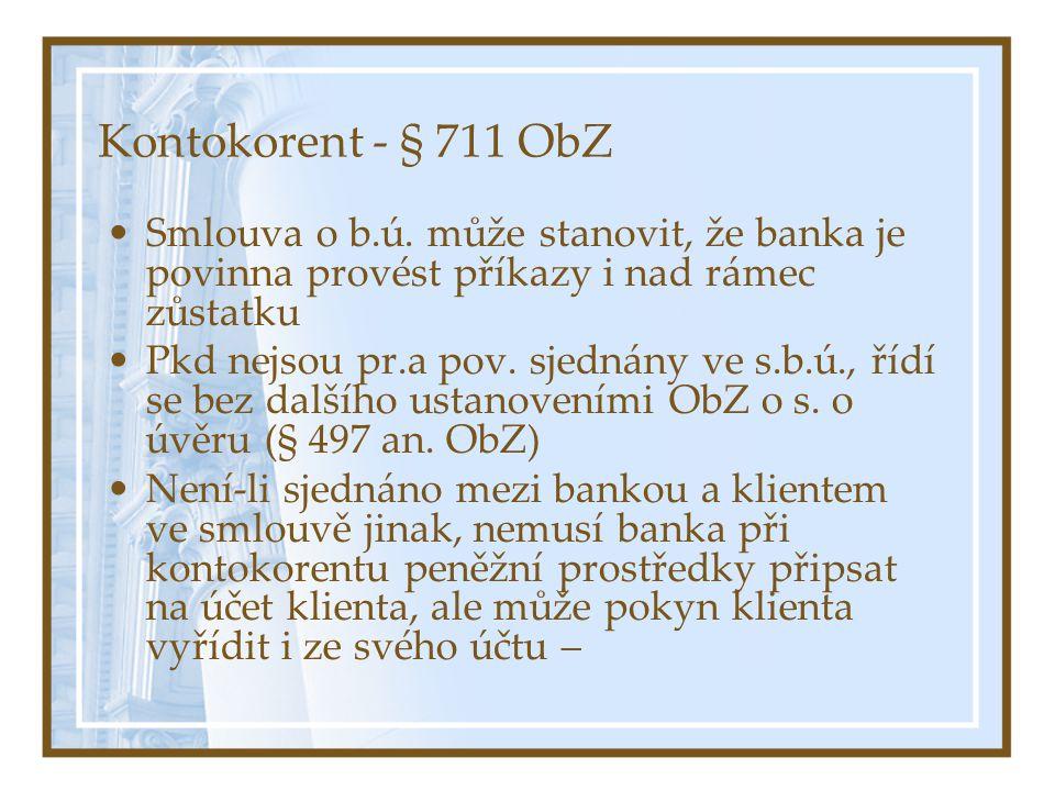 Kontokorent - § 711 ObZ Smlouva o b.ú. může stanovit, že banka je povinna provést příkazy i nad rámec zůstatku Pkd nejsou pr.a pov. sjednány ve s.b.ú.