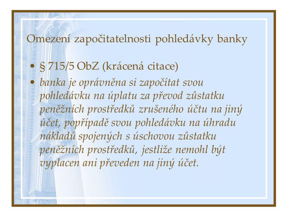 Omezení započitatelnosti pohledávky banky § 715/5 ObZ (krácená citace) banka je oprávněna si započítat svou pohledávku na úplatu za převod zůstatku peněžních prostředků zrušeného účtu na jiný účet, popřípadě svou pohledávku na úhradu nákladů spojených s úschovou zůstatku peněžních prostředků, jestliže nemohl být vyplacen ani převeden na jiný účet.