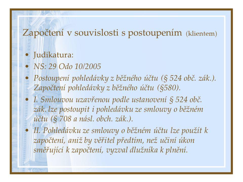 Započtení v souvislosti s postoupením (klientem) Judikatura: NS: 29 Odo 10/2005 Postoupení pohledávky z běžného účtu (§ 524 obč. zák.). Započtení pohl