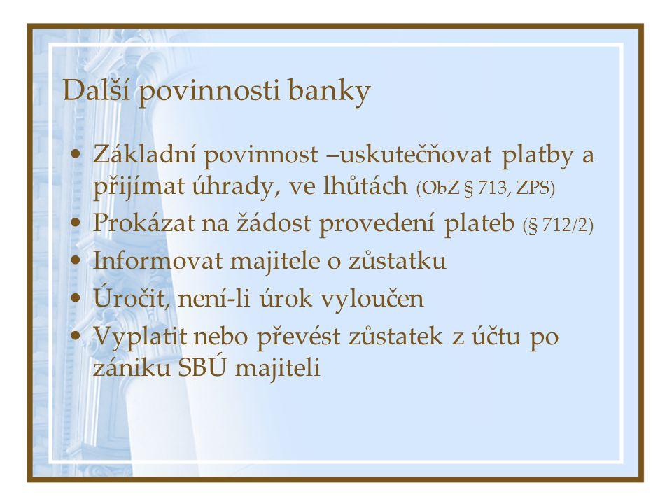 Další povinnosti banky Základní povinnost –uskutečňovat platby a přijímat úhrady, ve lhůtách (ObZ § 713, ZPS) Prokázat na žádost provedení plateb (§ 712/2) Informovat majitele o zůstatku Úročit, není-li úrok vyloučen Vyplatit nebo převést zůstatek z účtu po zániku SBÚ majiteli