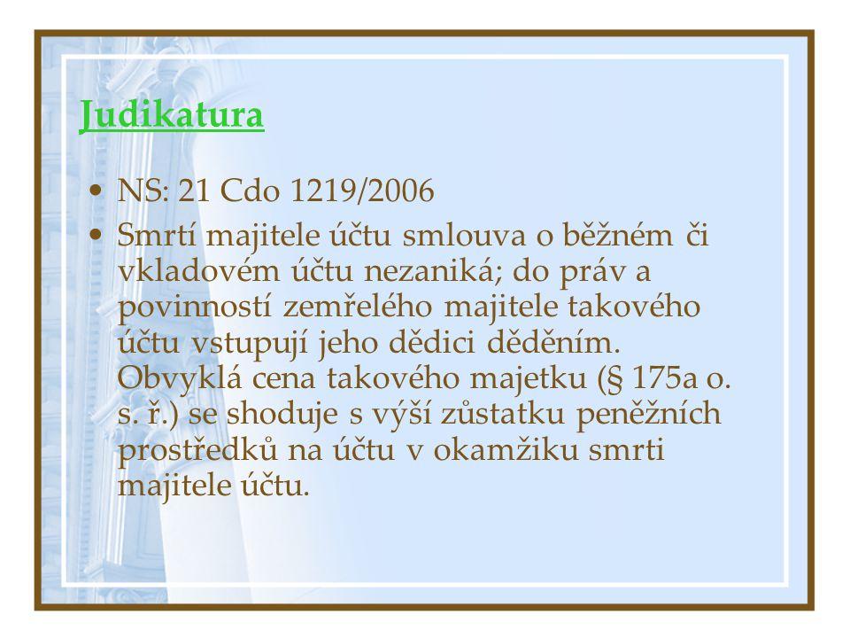 Judikatura NS: 21 Cdo 1219/2006 Smrtí majitele účtu smlouva o běžném či vkladovém účtu nezaniká; do práv a povinností zemřelého majitele takového účtu vstupují jeho dědici děděním.