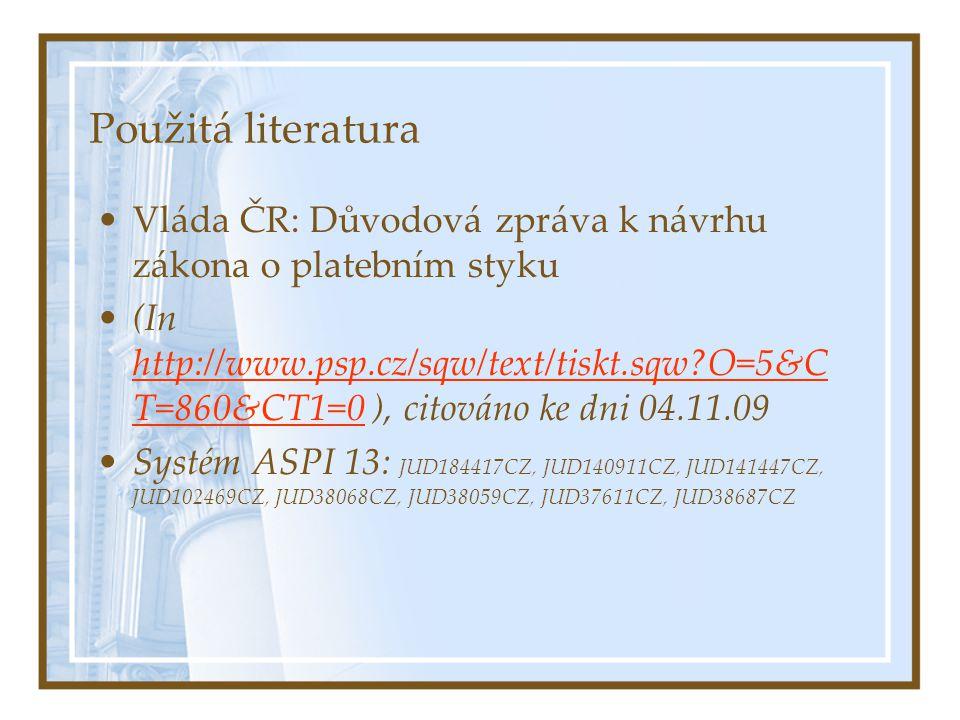 Použitá literatura Vláda ČR: Důvodová zpráva k návrhu zákona o platebním styku (In http://www.psp.cz/sqw/text/tiskt.sqw?O=5&C T=860&CT1=0 ), citováno ke dni 04.11.09 http://www.psp.cz/sqw/text/tiskt.sqw?O=5&C T=860&CT1=0 Systém ASPI 13: JUD184417CZ, JUD140911CZ, JUD141447CZ, JUD102469CZ, JUD38068CZ, JUD38059CZ, JUD37611CZ, JUD38687CZ
