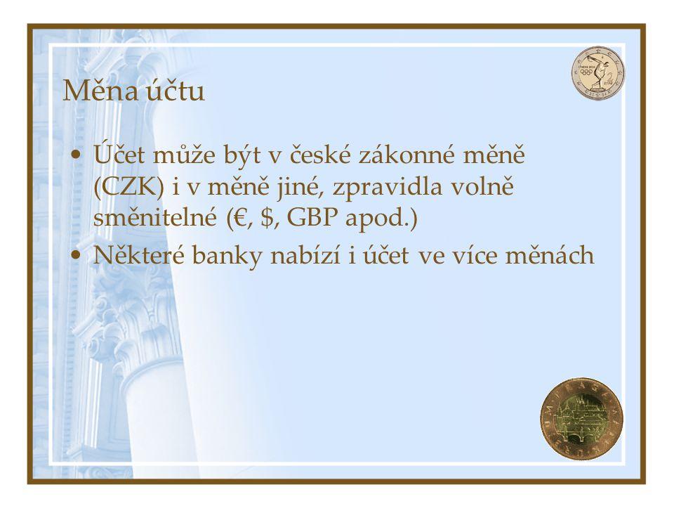 Měna účtu Účet může být v české zákonné měně (CZK) i v měně jiné, zpravidla volně směnitelné (€, $, GBP apod.) Některé banky nabízí i účet ve více měn