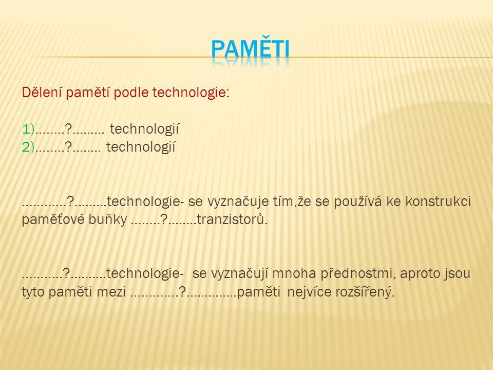 Dělení pamětí podle technologie: 1)……..?......... technologií 2)……..?........ technologií …………?.........technologie- se vyznačuje tím,že se používá ke