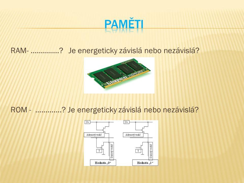 RAM- …………..? Je energeticky závislá nebo nezávislá? ROM - ………….? Je energeticky závislá nebo nezávislá?