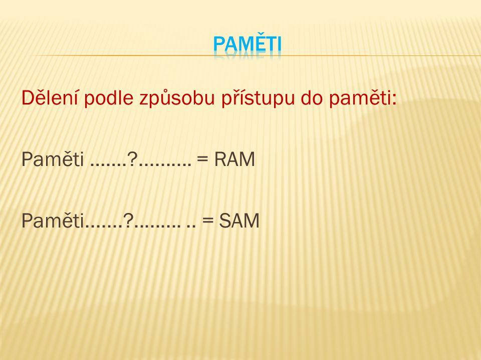 Dělení podle způsobu přístupu do paměti: Paměti …….?.......... = RAM Paměti.......?........... = SAM