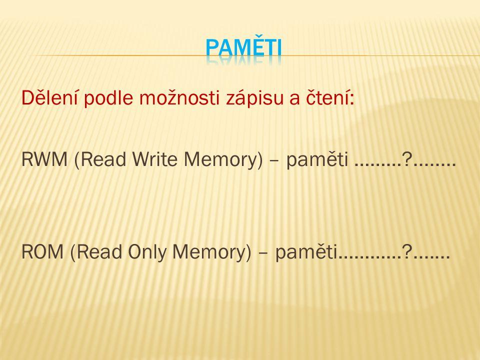 Dělení podle možnosti zápisu a čtení: RWM (Read Write Memory) – paměti ………?........ ROM (Read Only Memory) – paměti…………?.......
