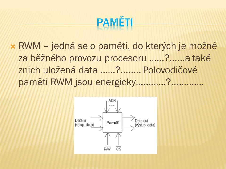  RWM – jedná se o paměti, do kterých je možné za běžného provozu procesoru ……?......a také znich uložená data ……?........ Polovodičové paměti RWM jso