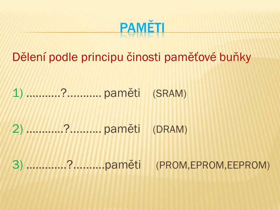 Dělení podle principu činosti paměťové buňky 1) ………..?........... paměti (SRAM) 2) …………?.......... paměti (DRAM) 3) ………….?..........paměti (PROM,EPROM