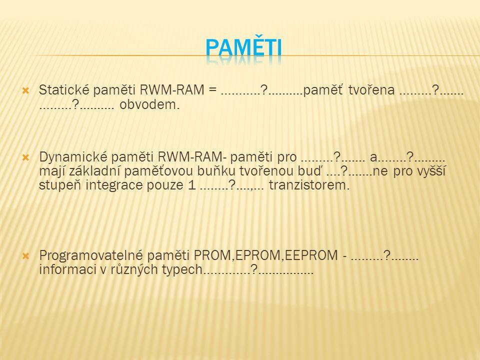  Statické paměti RWM-RAM = ………..?..........paměť tvořena ………?....... ………?.......... obvodem.  Dynamické paměti RWM-RAM- paměti pro ………?....... a……..