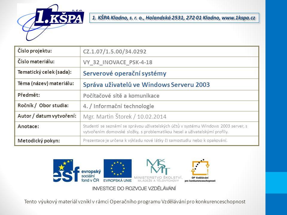 Tento výukový materiál vznikl v rámci Operačního programu Vzdělávání pro konkurenceschopnost Číslo projektu: CZ.1.07/1.5.00/34.0292 Číslo materiálu: VY_32_INOVACE_PSK-4-18 Tematický celek (sada): Serverové operační systémy Téma (název) materiálu: Správa uživatelů ve Windows Serveru 2003 Předmět: Počítačové sítě a komunikace Ročník / Obor studia: 4.