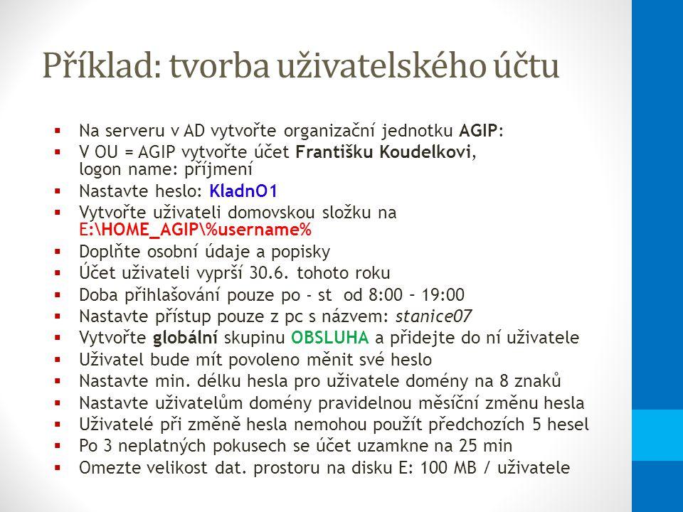 Příklad: tvorba uživatelského účtu  Na serveru v AD vytvořte organizační jednotku AGIP:  V OU = AGIP vytvořte účet Františku Koudelkovi, logon name: příjmení  Nastavte heslo: KladnO1  Vytvořte uživateli domovskou složku na E:\HOME_AGIP\%username%  Doplňte osobní údaje a popisky  Účet uživateli vyprší 30.6.