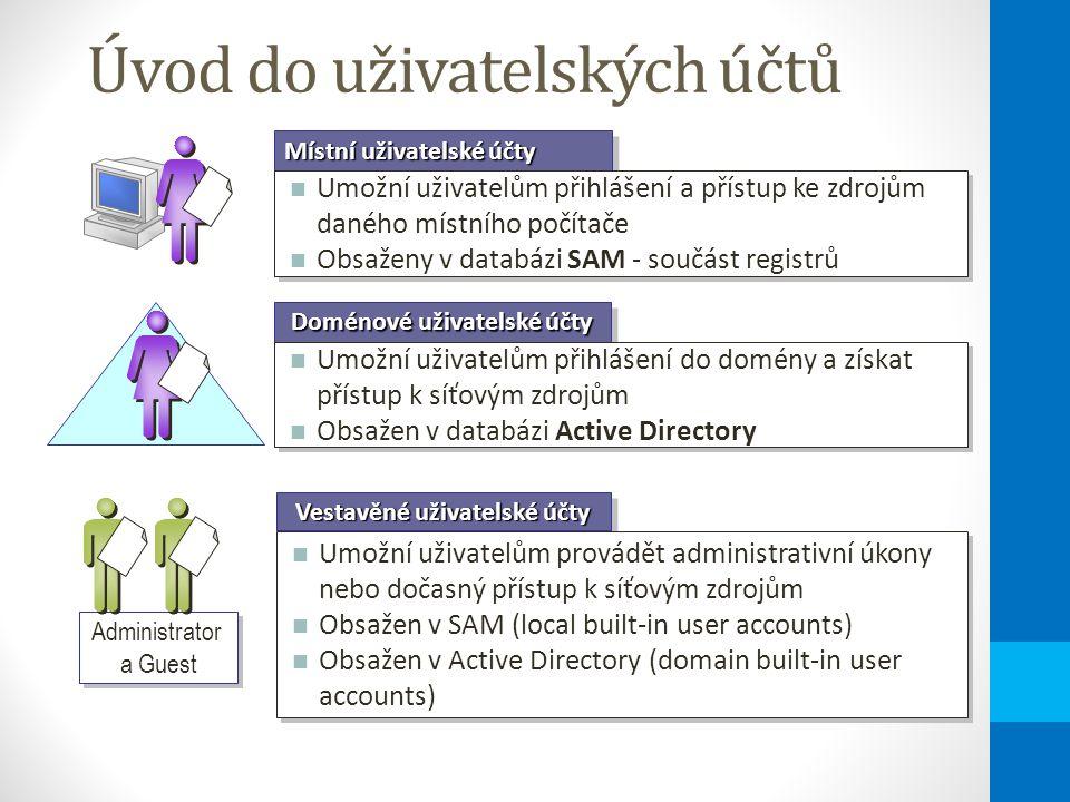 Úvod do uživatelských účtů Doménové uživatelské účty Umožní uživatelům přihlášení do domény a získat přístup k síťovým zdrojům Obsažen v databázi Active Directory Umožní uživatelům přihlášení do domény a získat přístup k síťovým zdrojům Obsažen v databázi Active Directory Místní uživatelské účty Umožní uživatelům přihlášení a přístup ke zdrojům daného místního počítače Obsaženy v databázi SAM - součást registrů Umožní uživatelům přihlášení a přístup ke zdrojům daného místního počítače Obsaženy v databázi SAM - součást registrů Vestavěné uživatelské účty Umožní uživatelům provádět administrativní úkony nebo dočasný přístup k síťovým zdrojům Obsažen v SAM (local built-in user accounts) Obsažen v Active Directory (domain built-in user accounts) Umožní uživatelům provádět administrativní úkony nebo dočasný přístup k síťovým zdrojům Obsažen v SAM (local built-in user accounts) Obsažen v Active Directory (domain built-in user accounts) Administrator a Guest