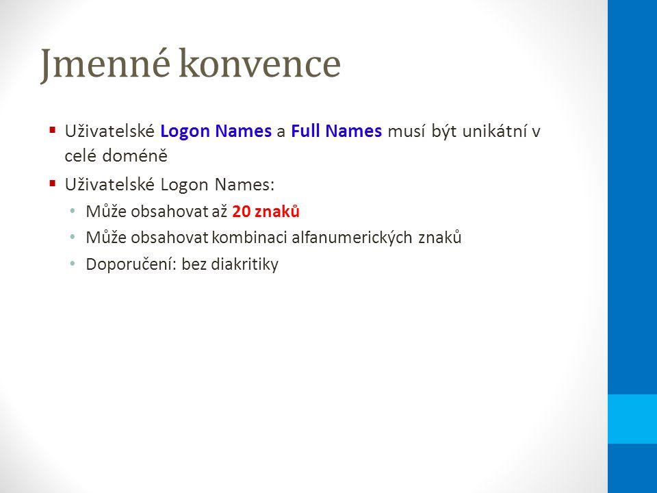 Jmenné konvence  Uživatelské Logon Names a Full Names musí být unikátní v celé doméně  Uživatelské Logon Names: Může obsahovat až 20 znaků Může obsahovat kombinaci alfanumerických znaků Doporučení: bez diakritiky