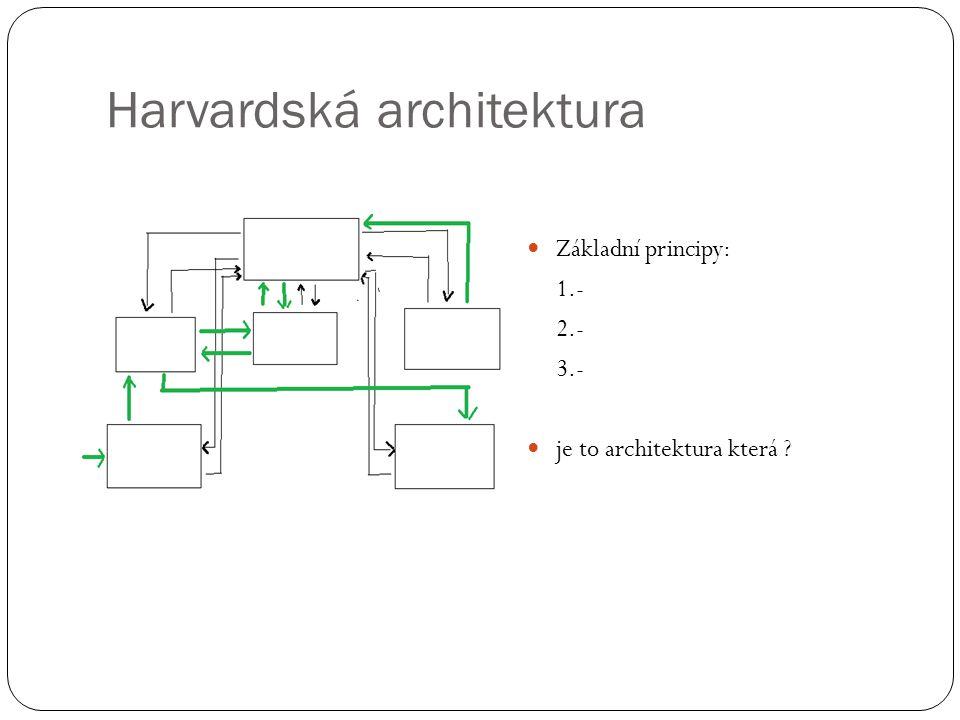 Harvardská architektura Základní principy: 1.- 2.- 3.- je to architektura která ?