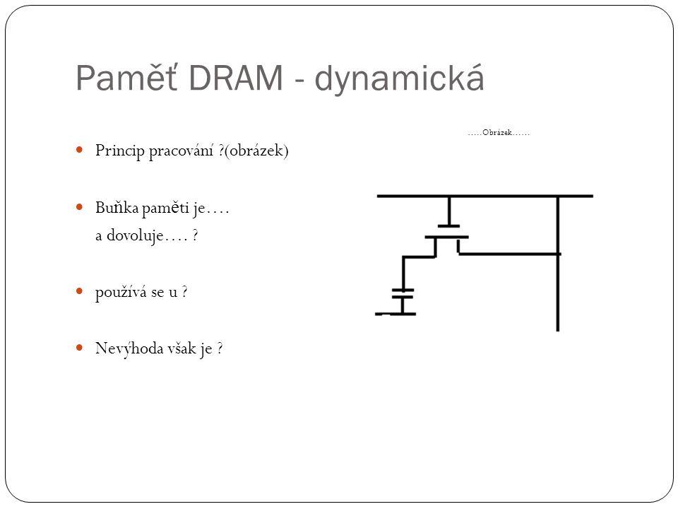 Paměť DRAM - dynamická Princip pracování ?(obrázek) Bu ň ka pam ě ti je…. a dovoluje…. ? používá se u ? Nevýhoda však je ? …..Obrázek……
