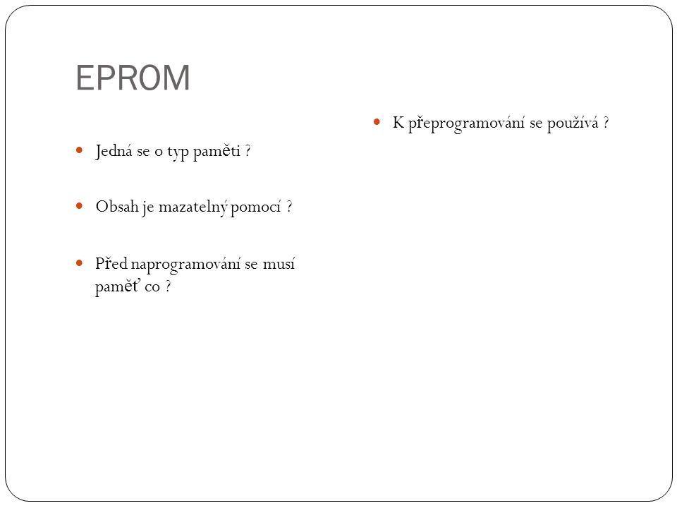 EPROM Jedná se o typ pam ě ti ? Obsah je mazatelný pomocí ? P ř ed naprogramování se musí pam ěť co ? K p ř eprogramování se používá ?