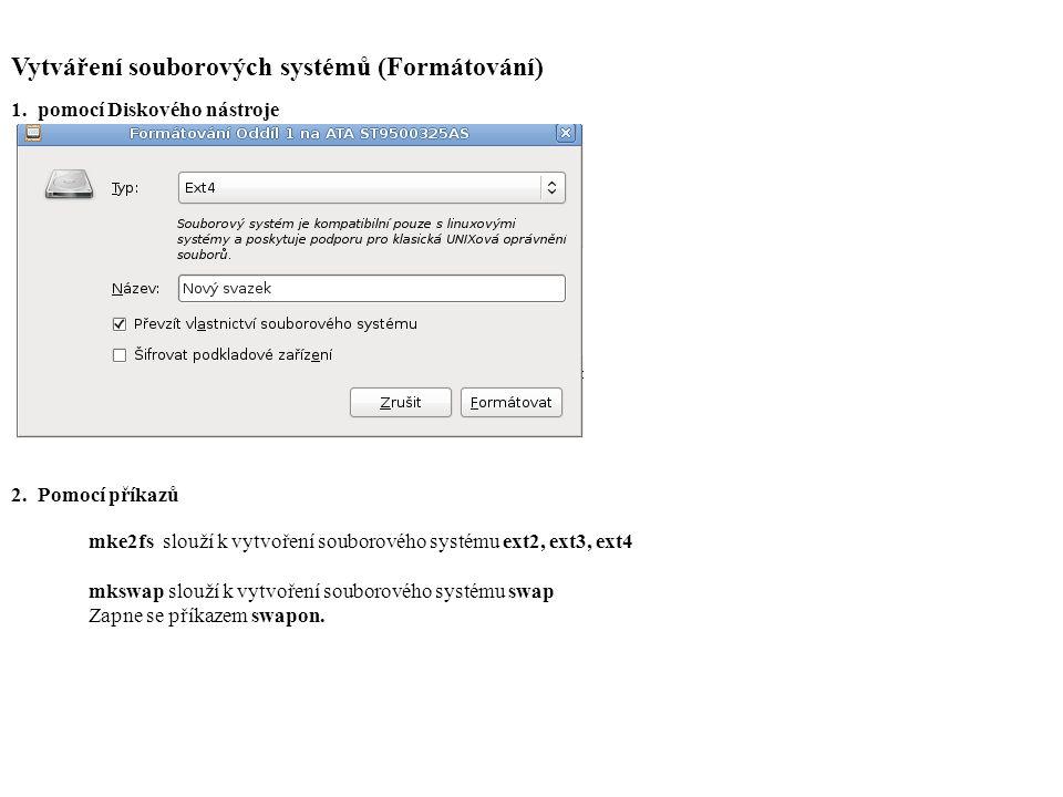 Vytváření souborových systémů (Formátování) 1.pomocí Diskového nástroje 2.Pomocí příkazů mke2fs slouží k vytvoření souborového systému ext2, ext3, ext4 mkswap slouží k vytvoření souborového systému swap Zapne se příkazem swapon.