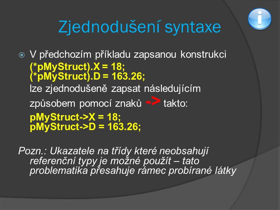 Zjednodušení syntaxe  V předchozím příkladu zapsanou konstrukci (*pMyStruct).X = 18; (*pMyStruct).D = 163.26; lze zjednodušeně zapsat následujícím způsobem pomocí znaků -> takto: pMyStruct->X = 18; pMyStruct->D = 163.26; Pozn.: Ukazatele na třídy které neobsahují referenční typy je možné použít – tato problematika přesahuje rámec probírané látky