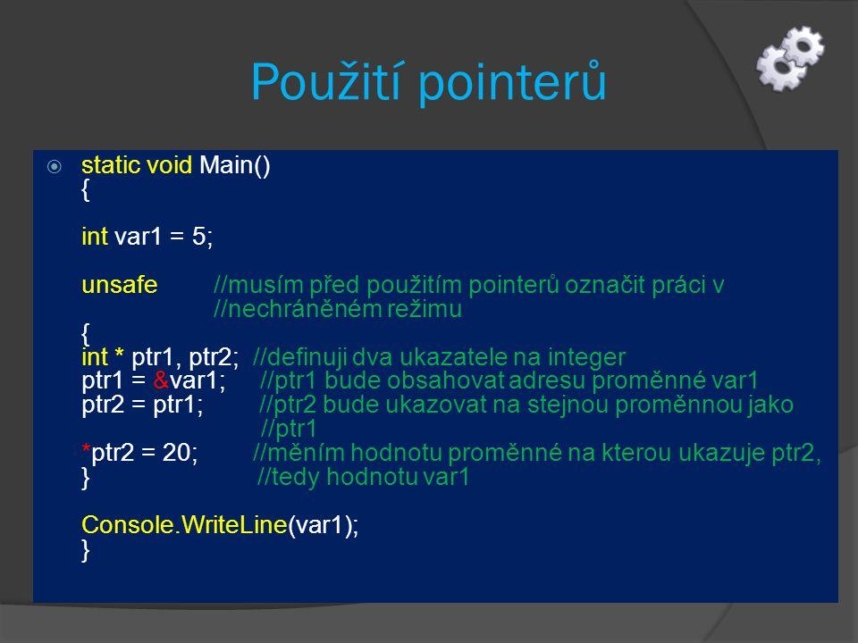 Použití pointerů  static void Main() { int var1 = 5; unsafe //musím před použitím pointerů označit práci v //nechráněném režimu { int * ptr1, ptr2; //definuji dva ukazatele na integer ptr1 = &var1; //ptr1 bude obsahovat adresu proměnné var1 ptr2 = ptr1; //ptr2 bude ukazovat na stejnou proměnnou jako //ptr1 *ptr2 = 20; //měním hodnotu proměnné na kterou ukazuje ptr2, } //tedy hodnotu var1 Console.WriteLine(var1); }
