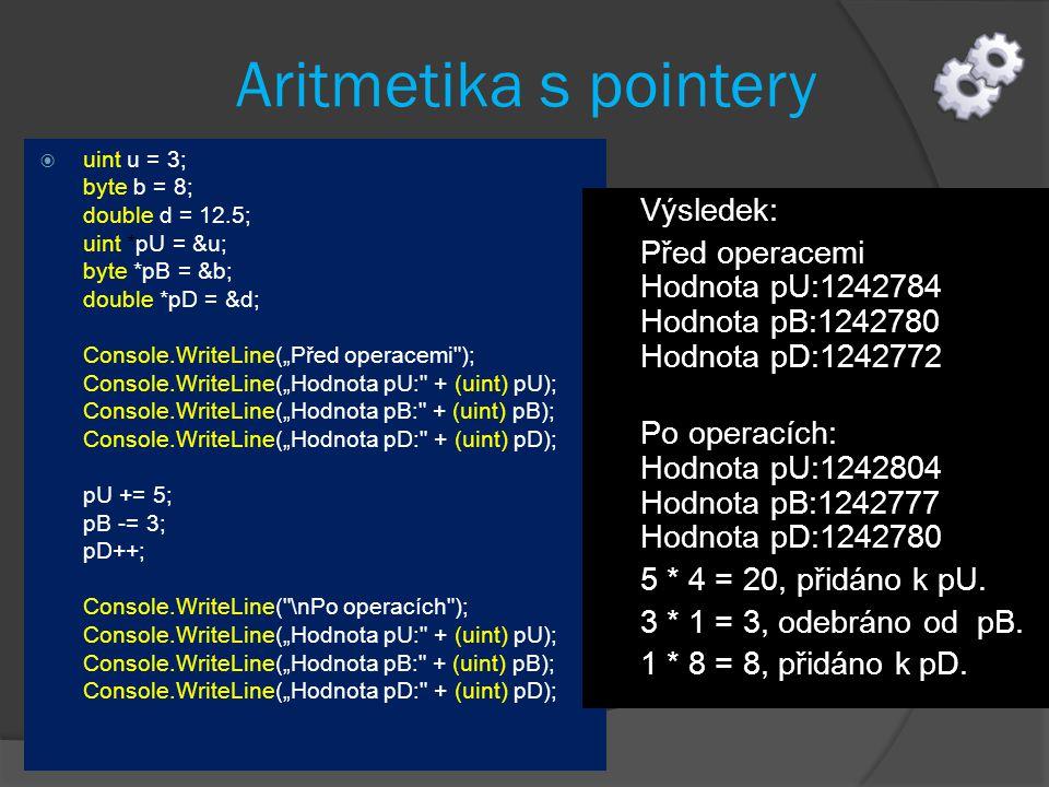 "Aritmetika s pointery  uint u = 3; byte b = 8; double d = 12.5; uint *pU = &u; byte *pB = &b; double *pD = &d; Console.WriteLine(""Před operacemi ); Console.WriteLine(""Hodnota pU: + (uint) pU); Console.WriteLine(""Hodnota pB: + (uint) pB); Console.WriteLine(""Hodnota pD: + (uint) pD); pU += 5; pB -= 3; pD++; Console.WriteLine( \nPo operacích ); Console.WriteLine(""Hodnota pU: + (uint) pU); Console.WriteLine(""Hodnota pB: + (uint) pB); Console.WriteLine(""Hodnota pD: + (uint) pD); Výsledek: Před operacemi Hodnota pU:1242784 Hodnota pB:1242780 Hodnota pD:1242772 Po operacích: Hodnota pU:1242804 Hodnota pB:1242777 Hodnota pD:1242780 5 * 4 = 20, přidáno k pU."