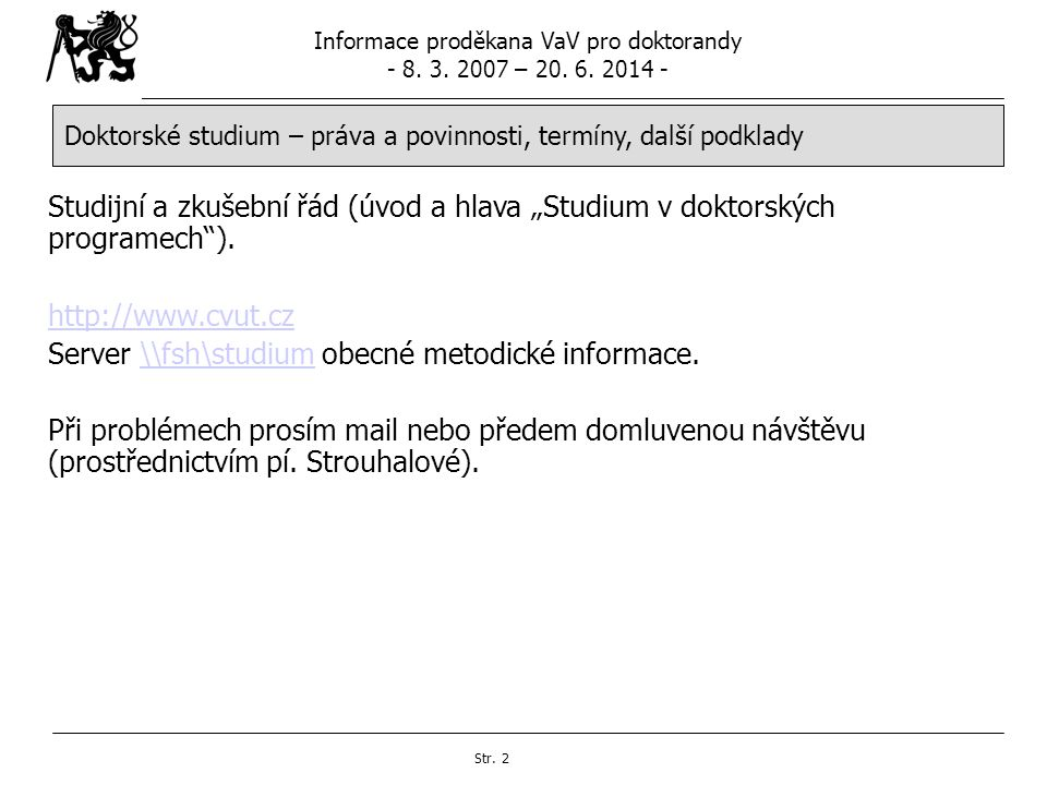 Informace proděkana VaV pro doktorandy - 8. 3. 2007 – 20. 6. 2014 - Str. 2 Doktorské studium – práva a povinnosti, termíny, další podklady Studijní a