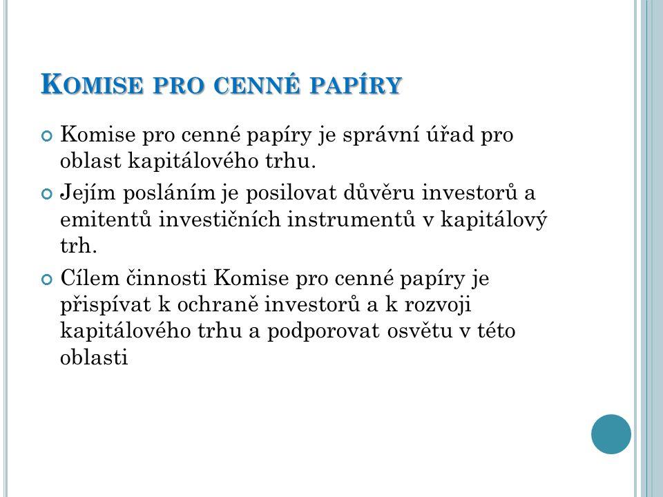 K OMISE PRO CENNÉ PAPÍRY Komise pro cenné papíry je správní úřad pro oblast kapitálového trhu. Jejím posláním je posilovat důvěru investorů a emitentů