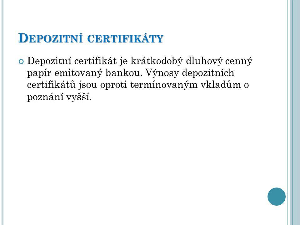 D EPOZITNÍ CERTIFIKÁTY Depozitní certifikát je krátkodobý dluhový cenný papír emitovaný bankou. Výnosy depozitních certifikátů jsou oproti termínovaný