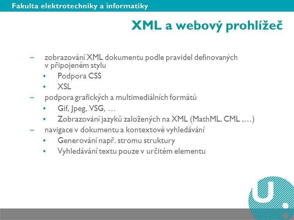 XML a webový prohlížeč –zobrazování XML dokumentu podle pravidel definovaných v připojeném stylu Podpora CSS XSL –podpora grafických a multimediálních formátů Gif, Jpeg, VSG, … Zobrazování jazyků založených na XML (MathML, CML,…) –navigace v dokumentu a kontextové vyhledávání Generování např.