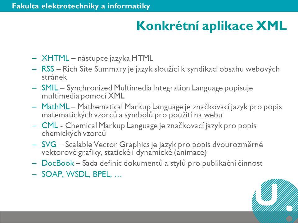 Konkrétní aplikace XML –XHTML – nástupce jazyka HTML –RSS – Rich Site Summary je jazyk sloužící k syndikaci obsahu webových stránek –SMIL – Synchronized Multimedia Integration Language popisuje multimedia pomocí XML –MathML – Mathematical Markup Language je značkovací jazyk pro popis matematických vzorců a symbolů pro použití na webu –CML - Chemical Markup Language je značkovací jazyk pro popis chemických vzorců –SVG – Scalable Vector Graphics je jazyk pro popis dvourozměrné vektorové grafiky, statické i dynamické (animace) –DocBook – Sada definic dokumentů a stylů pro publikační činnost –SOAP, WSDL, BPEL, …