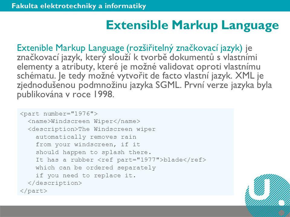 Extensible Markup Language Extenible Markup Language (rozšiřitelný značkovací jazyk) je značkovací jazyk, který slouží k tvorbě dokumentů s vlastními elementy a atributy, které je možné validovat oproti vlastnímu schématu.