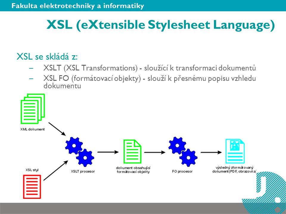 XSL (eXtensible Stylesheet Language) XSL se skládá z: –XSLT (XSL Transformations) - sloužící k transformaci dokumentů –XSL FO (formátovací objekty) - slouží k přesnému popisu vzhledu dokumentu