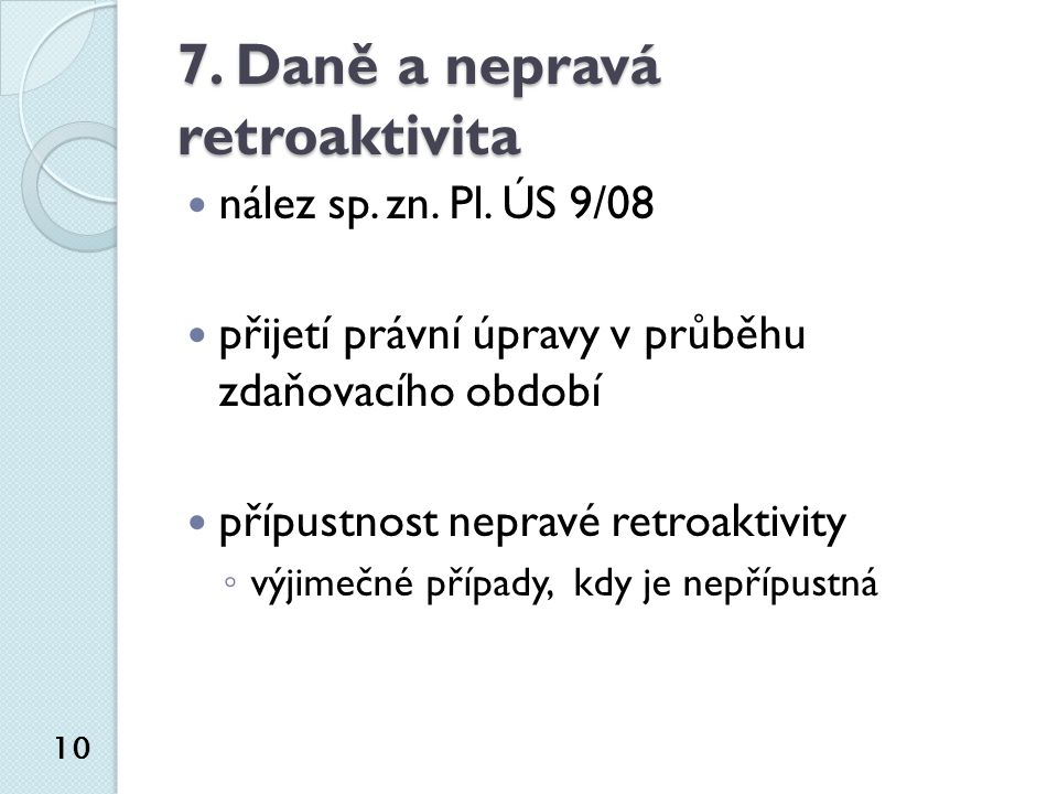 7. Daně a nepravá retroaktivita nález sp. zn. Pl. ÚS 9/08 přijetí právní úpravy v průběhu zdaňovacího období přípustnost nepravé retroaktivity ◦ výjim